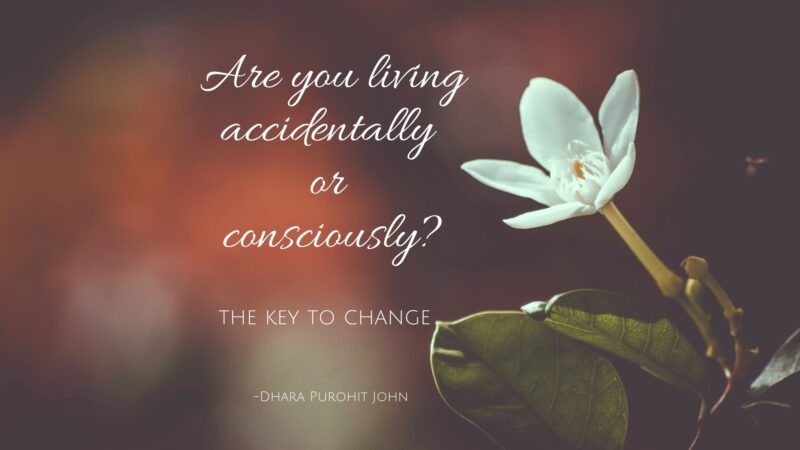 The key to change: Are you living accidentally or consciously?